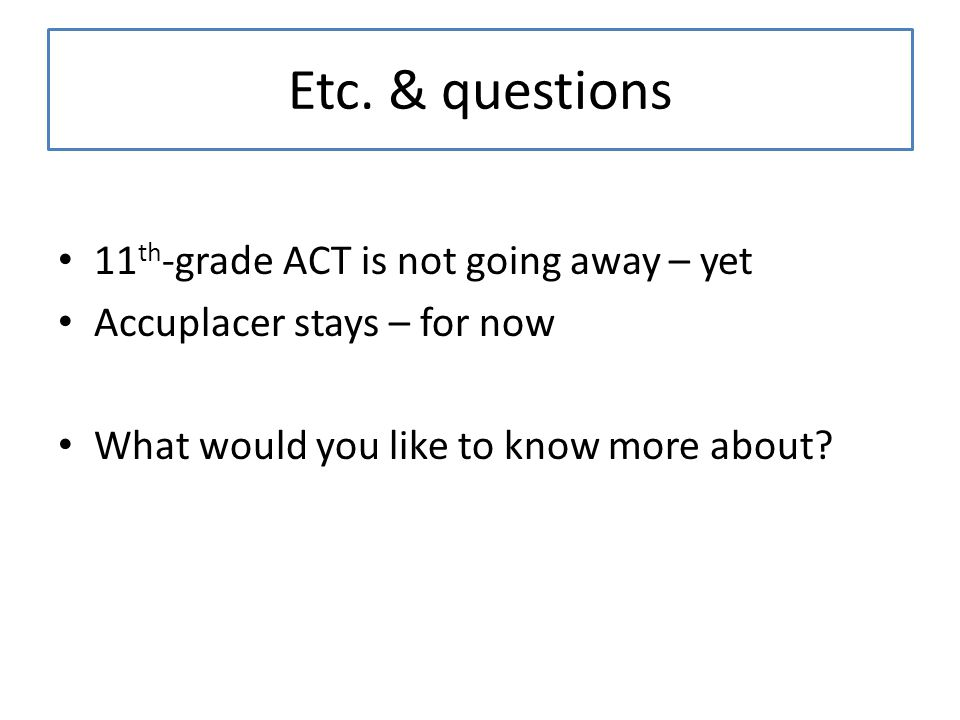 Etc. & questions 11 th -grade ACT is not going away – yet Accuplacer stays – for now What would you like to know more about?