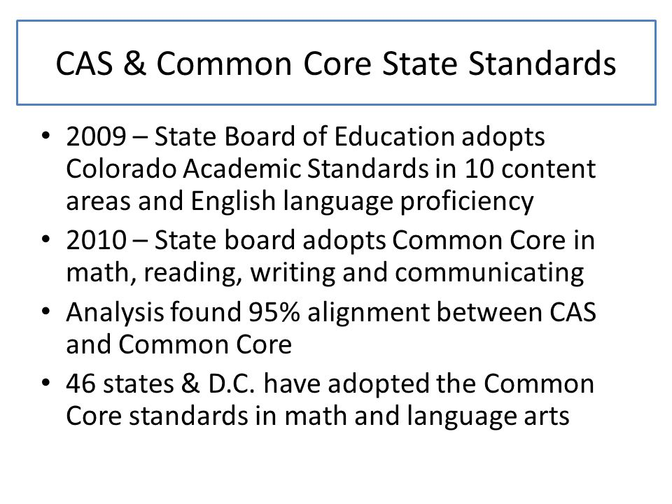 CAS & Common Core State Standards 2009 – State Board of Education adopts Colorado Academic Standards in 10 content areas and English language proficiency 2010 – State board adopts Common Core in math, reading, writing and communicating Analysis found 95% alignment between CAS and Common Core 46 states & D.C.