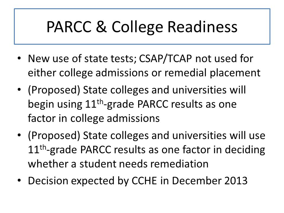 PARCC & College Readiness New use of state tests; CSAP/TCAP not used for either college admissions or remedial placement (Proposed) State colleges and universities will begin using 11 th -grade PARCC results as one factor in college admissions (Proposed) State colleges and universities will use 11 th -grade PARCC results as one factor in deciding whether a student needs remediation Decision expected by CCHE in December 2013