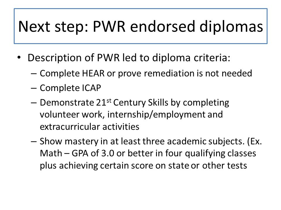 Next step: PWR endorsed diplomas Description of PWR led to diploma criteria: – Complete HEAR or prove remediation is not needed – Complete ICAP – Demonstrate 21 st Century Skills by completing volunteer work, internship/employment and extracurricular activities – Show mastery in at least three academic subjects.