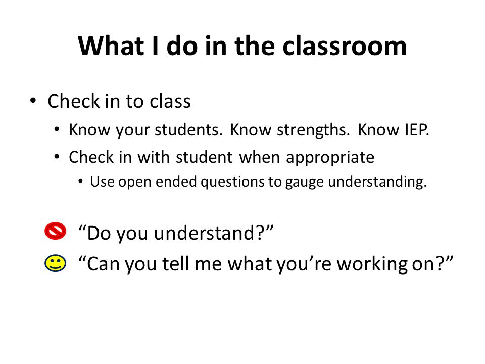 What I do in the classroom Check in to class Know your students. Know strengths. Know IEP. Check in with student when appropriate Use open ended quest