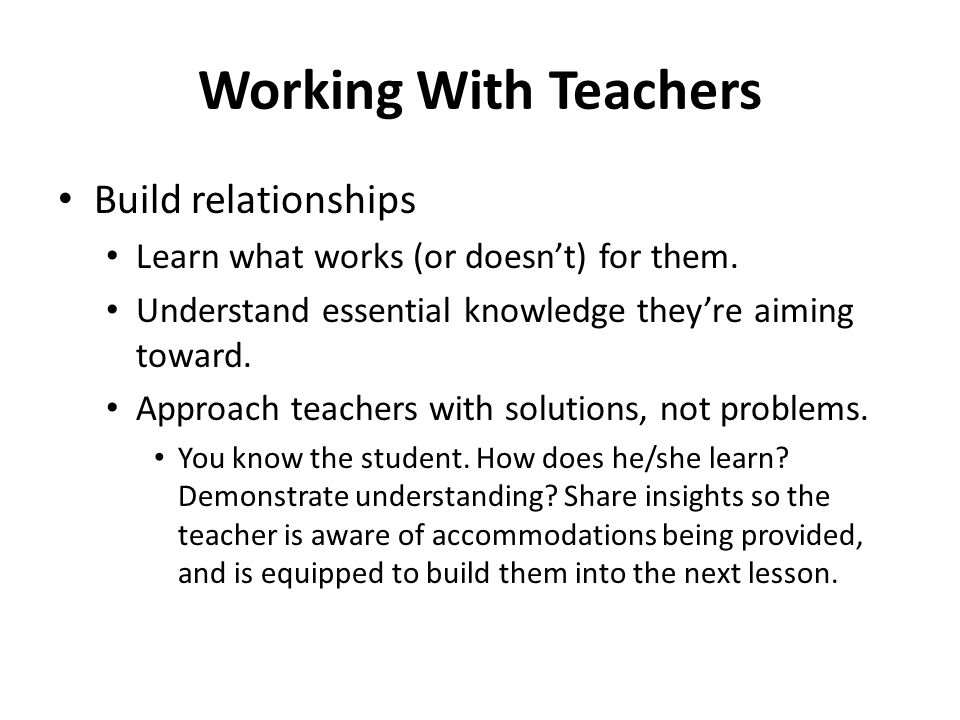 Working With Teachers Build relationships Learn what works (or doesn't) for them. Understand essential knowledge they're aiming toward. Approach teach