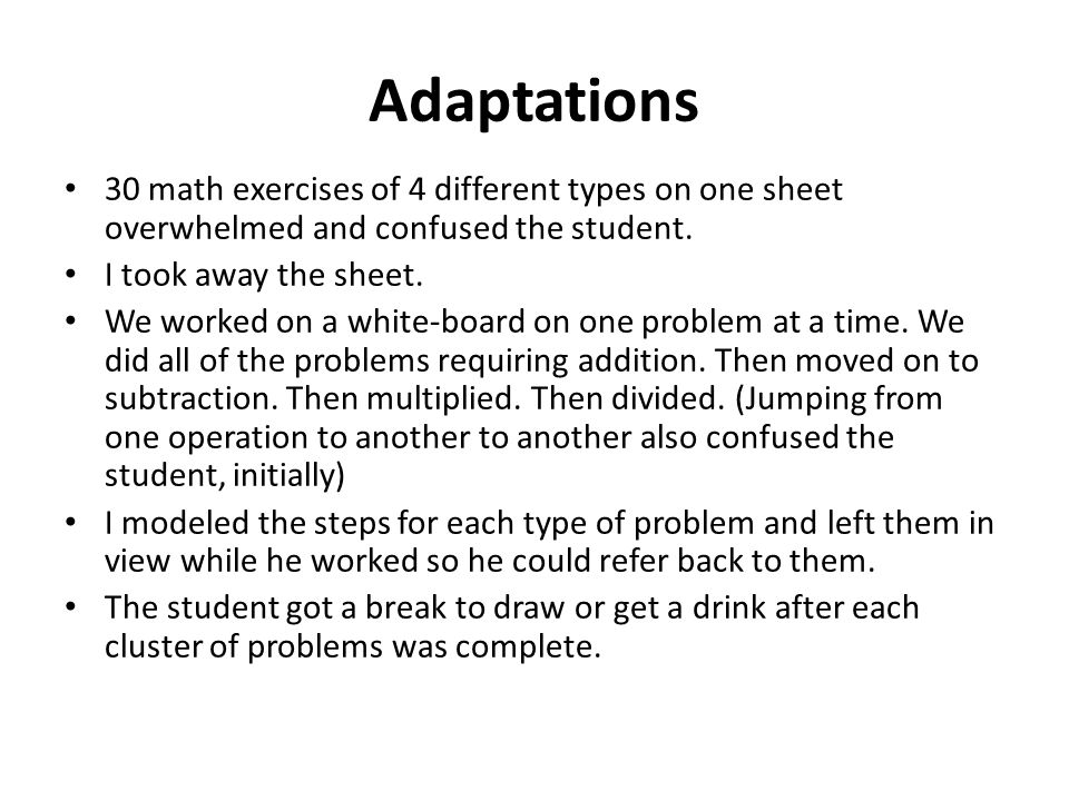 Adaptations 30 math exercises of 4 different types on one sheet overwhelmed and confused the student. I took away the sheet. We worked on a white-boar