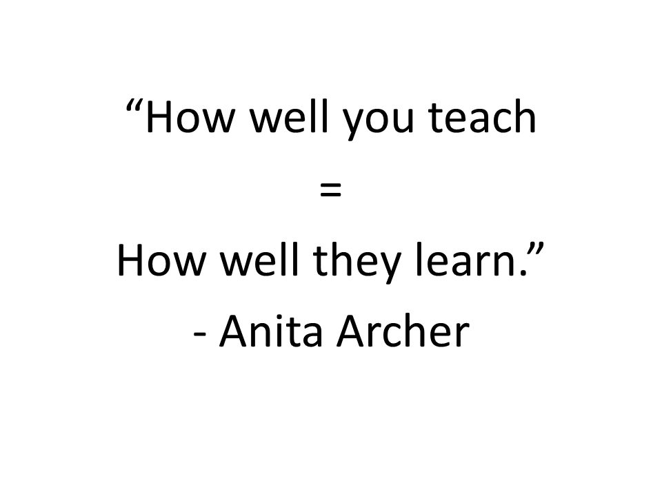 """How well you teach = How well they learn."" - Anita Archer"