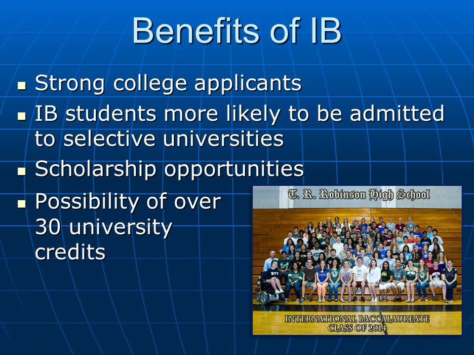 Benefits of IB Strong college applicants Strong college applicants IB students more likely to be admitted to selective universities IB students more l