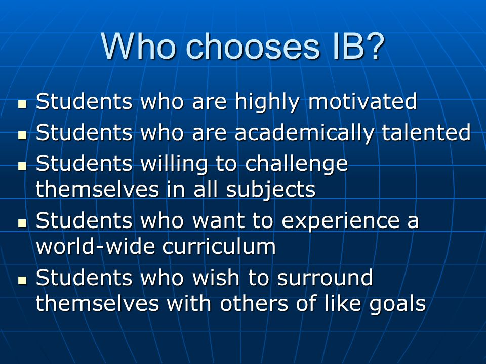 Who chooses IB? Students who are highly motivated Students who are highly motivated Students who are academically talented Students who are academical