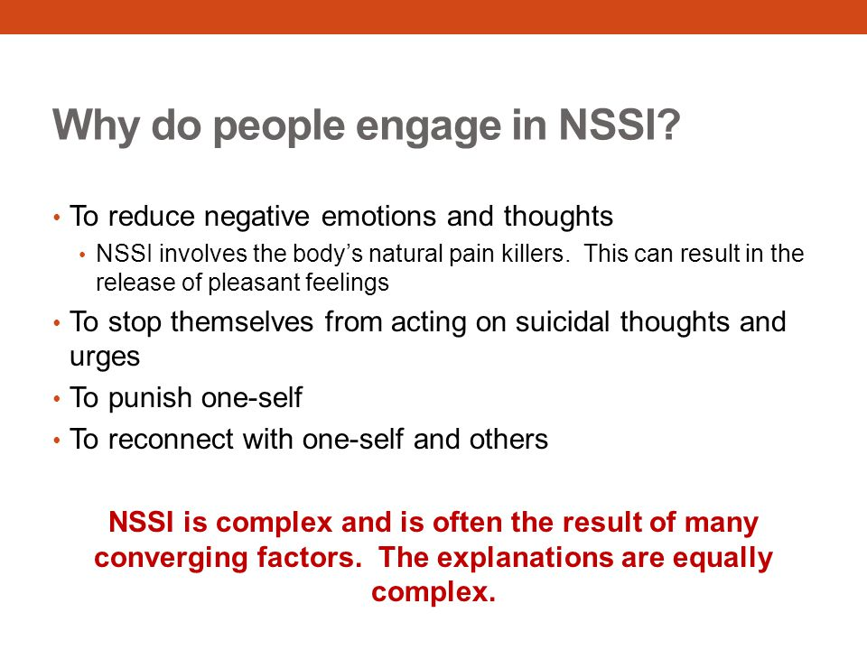 Why do people engage in NSSI? To reduce negative emotions and thoughts NSSI involves the body's natural pain killers. This can result in the release o