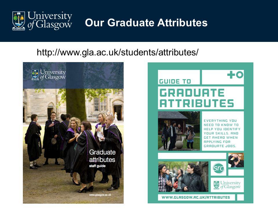 Graduate attributes staff guide Our Graduate Attributes http://www.gla.ac.uk/students/attributes/