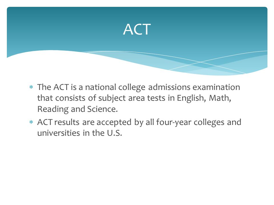  The ACT is a national college admissions examination that consists of subject area tests in English, Math, Reading and Science.