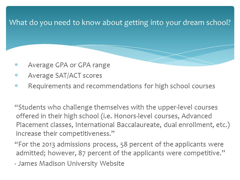  Average GPA or GPA range  Average SAT/ACT scores  Requirements and recommendations for high school courses Students who challenge themselves with the upper-level courses offered in their high school (i.e.