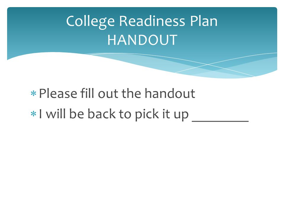  Please fill out the handout  I will be back to pick it up ________ College Readiness Plan HANDOUT