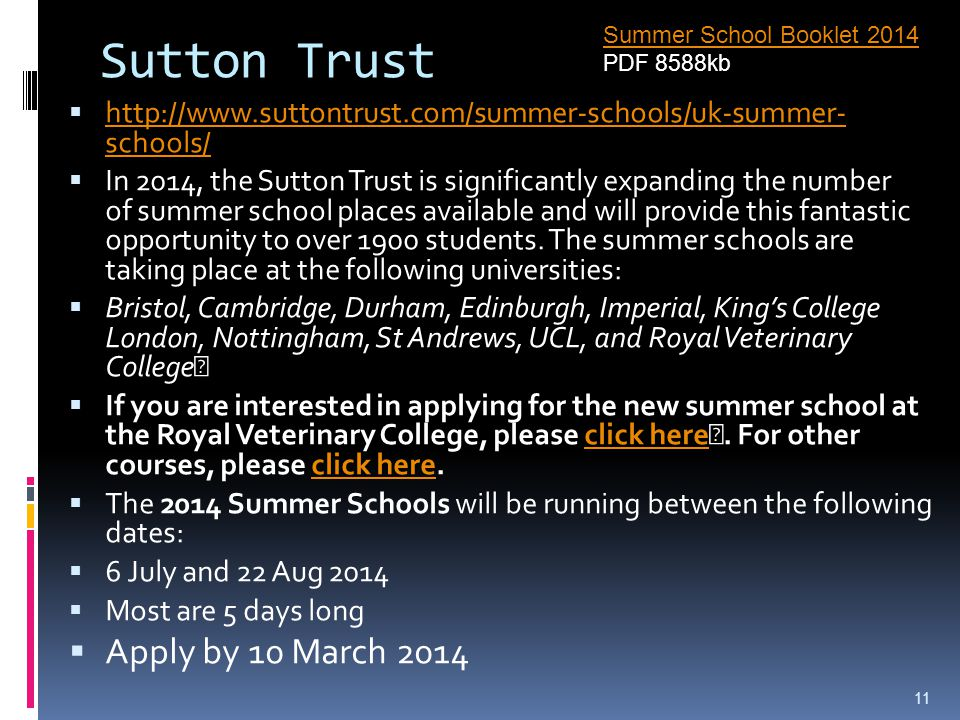 Sutton Trust  http://www.suttontrust.com/summer-schools/uk-summer- schools/ http://www.suttontrust.com/summer-schools/uk-summer- schools/  In 2014, the Sutton Trust is significantly expanding the number of summer school places available and will provide this fantastic opportunity to over 1900 students.
