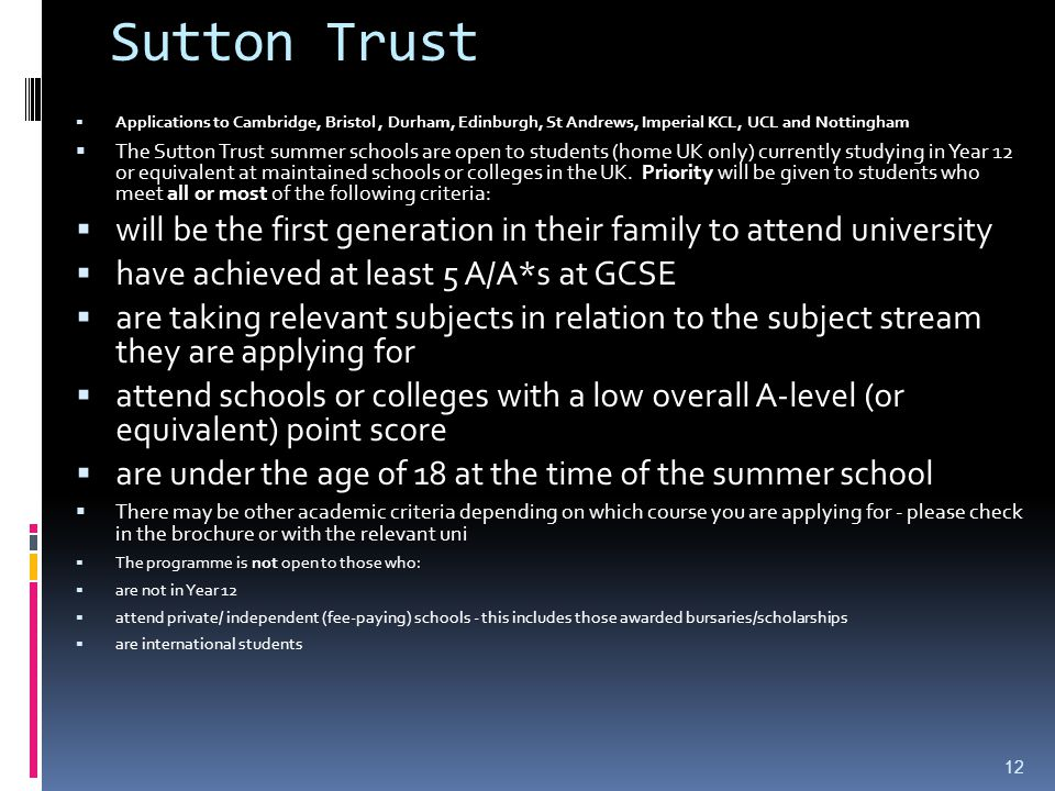 Sutton Trust  Applications to Cambridge, Bristol, Durham, Edinburgh, St Andrews, Imperial KCL, UCL and Nottingham  The Sutton Trust summer schools are open to students (home UK only) currently studying in Year 12 or equivalent at maintained schools or colleges in the UK.
