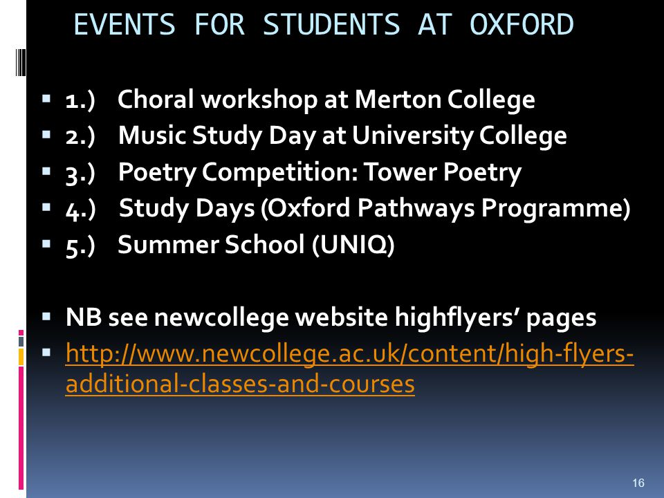 EVENTS FOR STUDENTS AT OXFORD  1.) Choral workshop at Merton College  2.) Music Study Day at University College  3.) Poetry Competition: Tower Poetry  4.) Study Days (Oxford Pathways Programme)  5.) Summer School (UNIQ)  NB see newcollege website highflyers' pages  http://www.newcollege.ac.uk/content/high-flyers- additional-classes-and-courses http://www.newcollege.ac.uk/content/high-flyers- additional-classes-and-courses 16