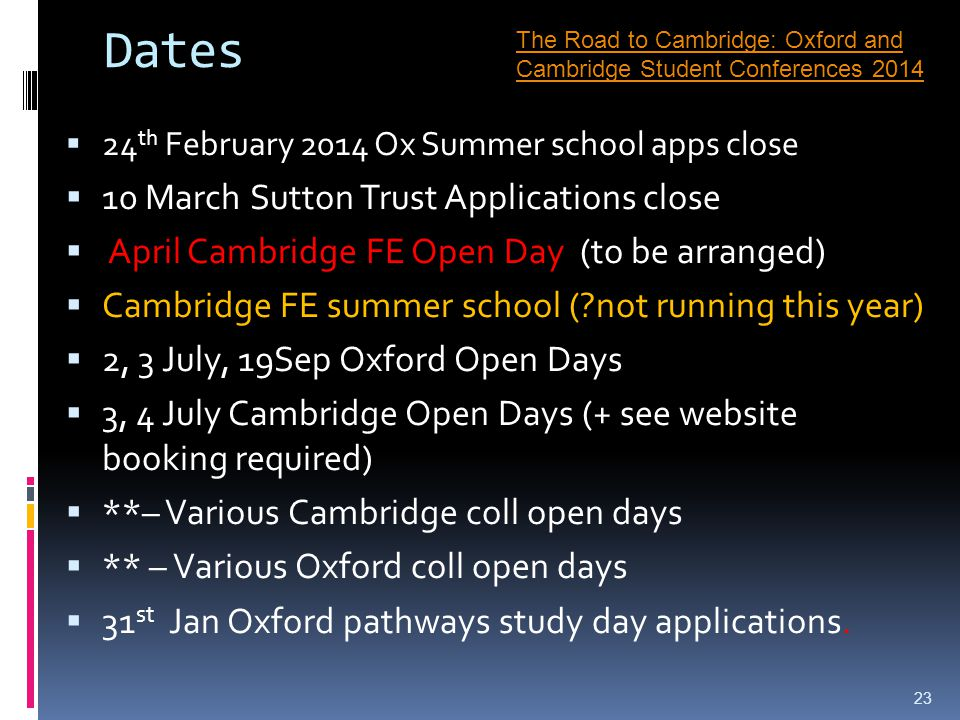 Dates  24 th February 2014 Ox Summer school apps close  10 March Sutton Trust Applications close  April Cambridge FE Open Day (to be arranged)  Cambridge FE summer school ( not running this year)  2, 3 July, 19Sep Oxford Open Days  3, 4 July Cambridge Open Days (+ see website booking required)  **– Various Cambridge coll open days  ** – Various Oxford coll open days  31 st Jan Oxford pathways study day applications.