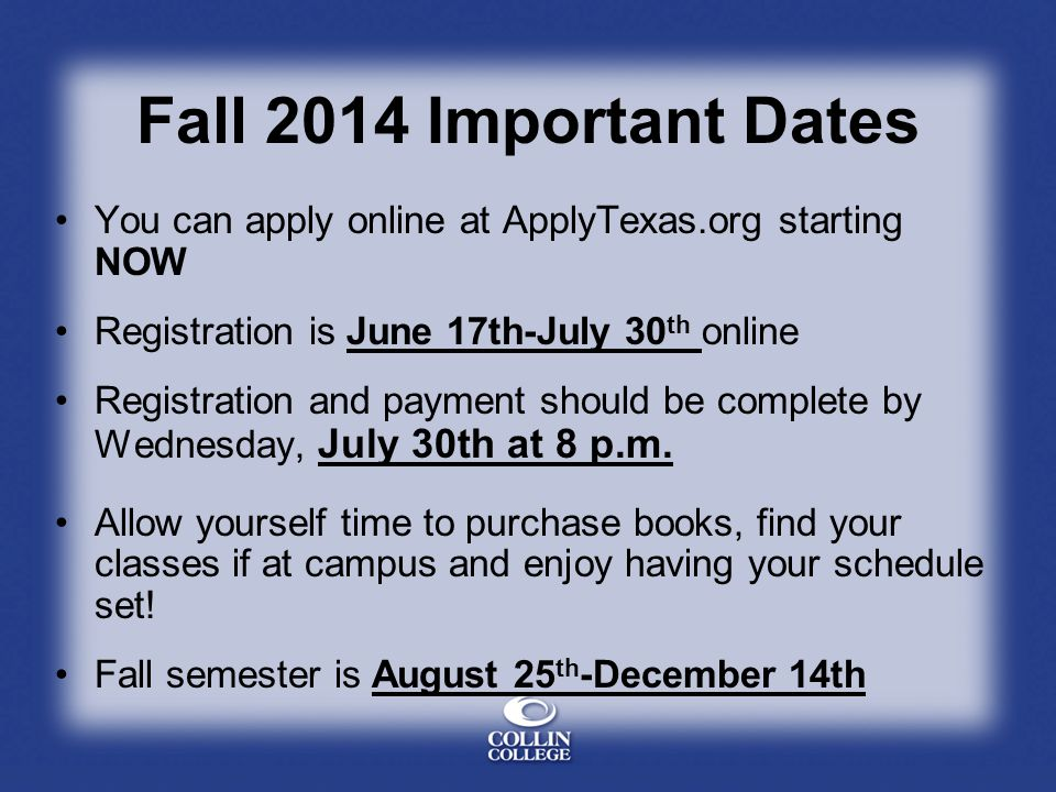Fall 2014 Important Dates You can apply online at ApplyTexas.org starting NOW Registration is June 17th-July 30 th online Registration and payment should be complete by Wednesday, July 30th at 8 p.m.