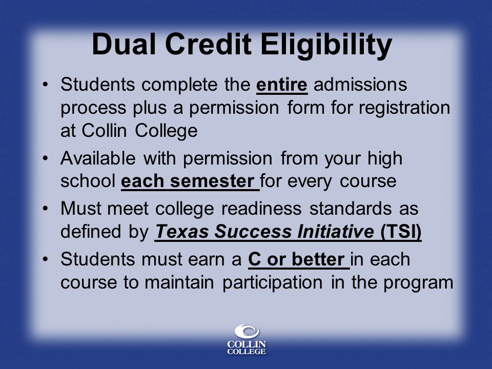 Dual Credit Eligibility Students complete the entire admissions process plus a permission form for registration at Collin College Available with permission from your high school each semester for every course Must meet college readiness standards as defined by Texas Success Initiative (TSI) Students must earn a C or better in each course to maintain participation in the program