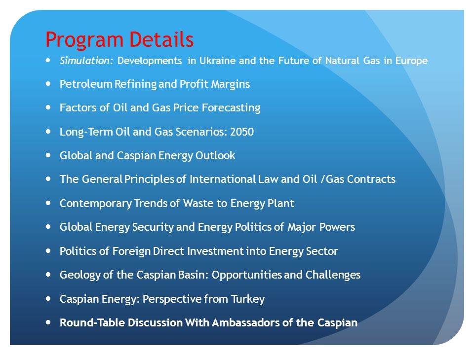 Program Details Simulation: Developments in Ukraine and the Future of Natural Gas in Europe Petroleum Refining and Profit Margins Factors of Oil and G