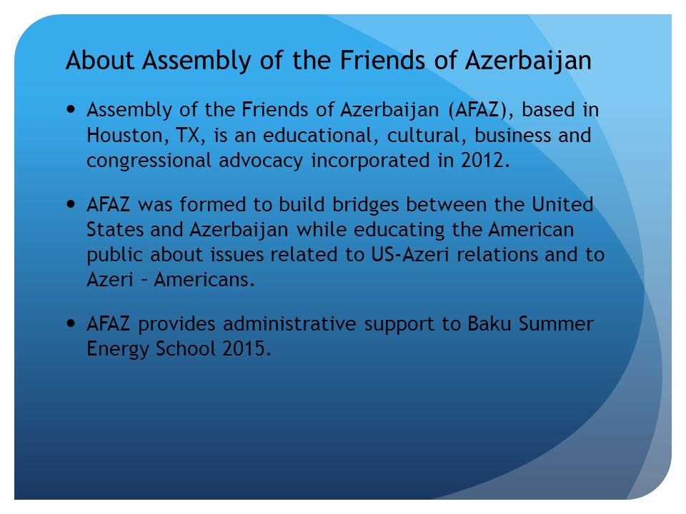 About Assembly of the Friends of Azerbaijan Assembly of the Friends of Azerbaijan (AFAZ), based in Houston, TX, is an educational, cultural, business and congressional advocacy incorporated in 2012.
