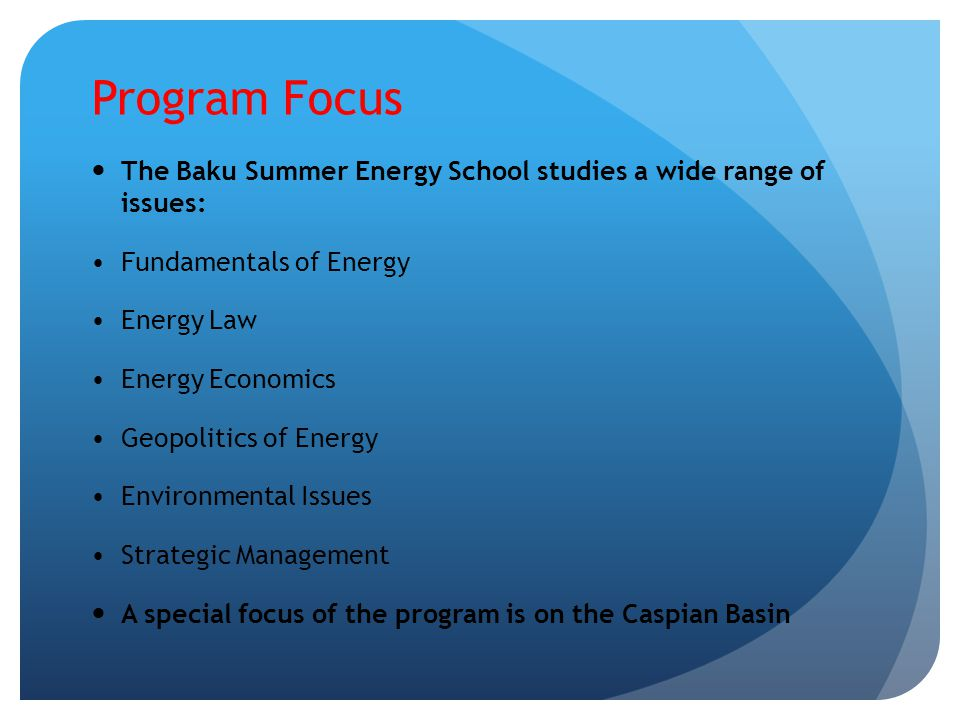 Program Focus The Baku Summer Energy School studies a wide range of issues: Fundamentals of Energy Energy Law Energy Economics Geopolitics of Energy Environmental Issues Strategic Management A special focus of the program is on the Caspian Basin