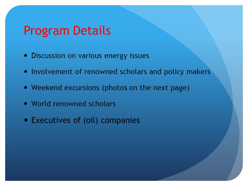 Program Details Discussion on various energy issues Involvement of renowned scholars and policy makers Weekend excursions (photos on the next page) Wo
