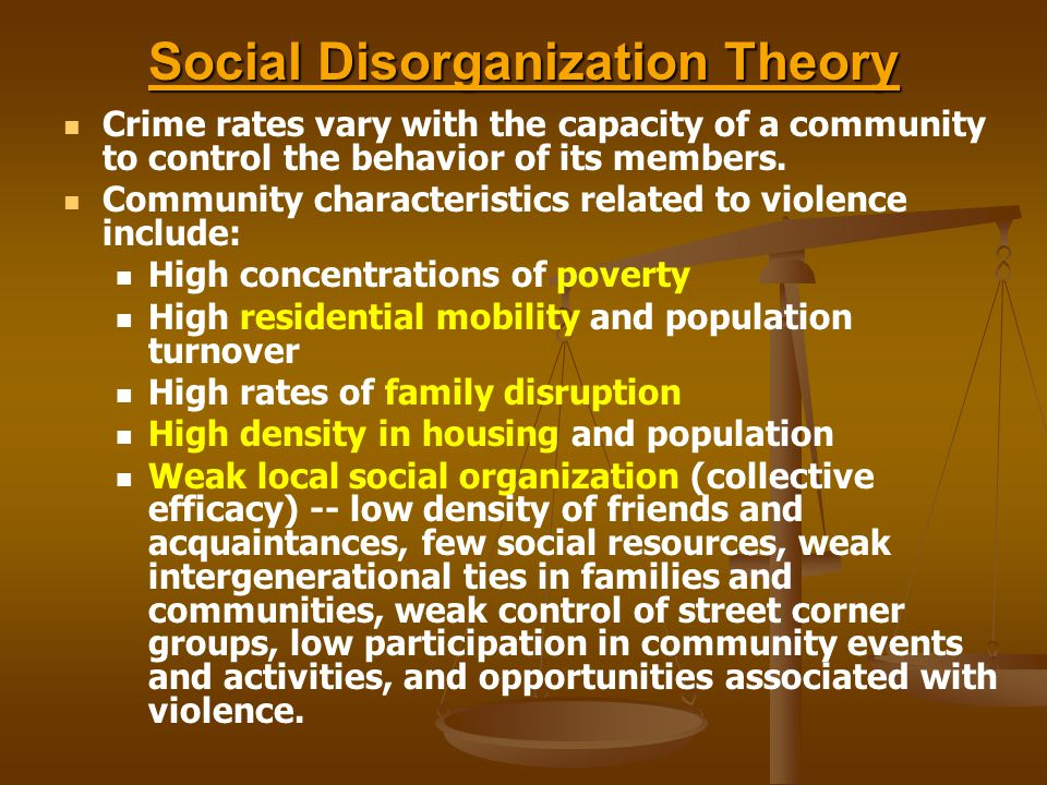 Social Disorganization Theory Crime rates vary with the capacity of a community to control the behavior of its members.