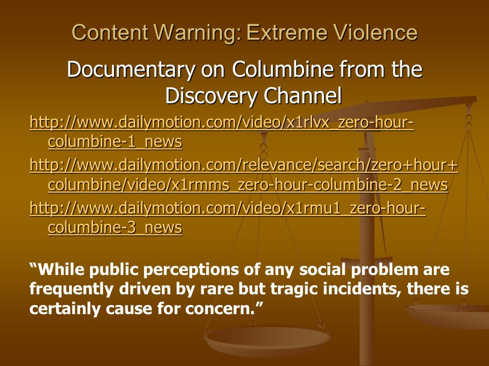 Content Warning: Extreme Violence Documentary on Columbine from the Discovery Channel http://www.dailymotion.com/video/x1rlvx_zero-hour- columbine-1_news http://www.dailymotion.com/video/x1rlvx_zero-hour- columbine-1_news http://www.dailymotion.com/relevance/search/zero+hour+ columbine/video/x1rmms_zero-hour-columbine-2_news http://www.dailymotion.com/relevance/search/zero+hour+ columbine/video/x1rmms_zero-hour-columbine-2_news http://www.dailymotion.com/video/x1rmu1_zero-hour- columbine-3_news http://www.dailymotion.com/video/x1rmu1_zero-hour- columbine-3_news While public perceptions of any social problem are frequently driven by rare but tragic incidents, there is certainly cause for concern.