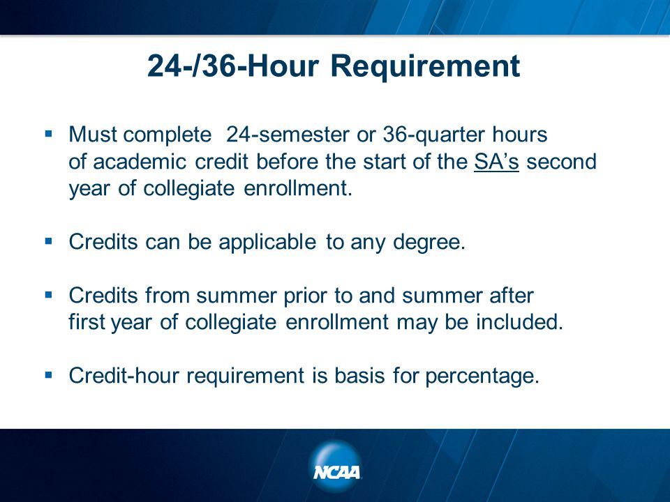 24-/36-Hour Requirement  Must complete 24-semester or 36-quarter hours of academic credit before the start of the SA's second year of collegiate enrollment.