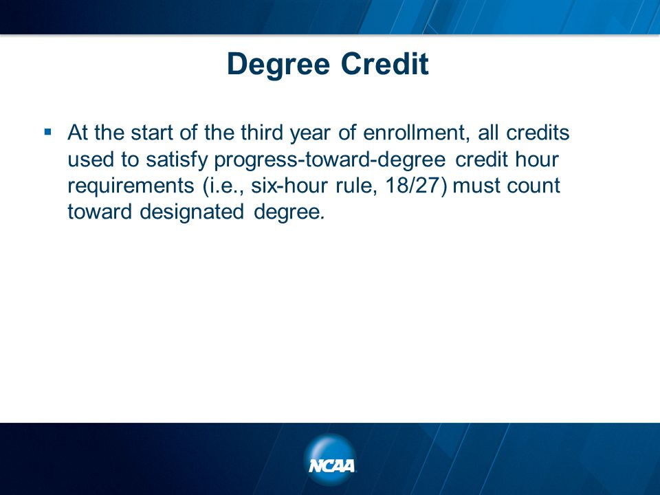 Degree Credit  At the start of the third year of enrollment, all credits used to satisfy progress-toward-degree credit hour requirements (i.e., six-hour rule, 18/27) must count toward designated degree.