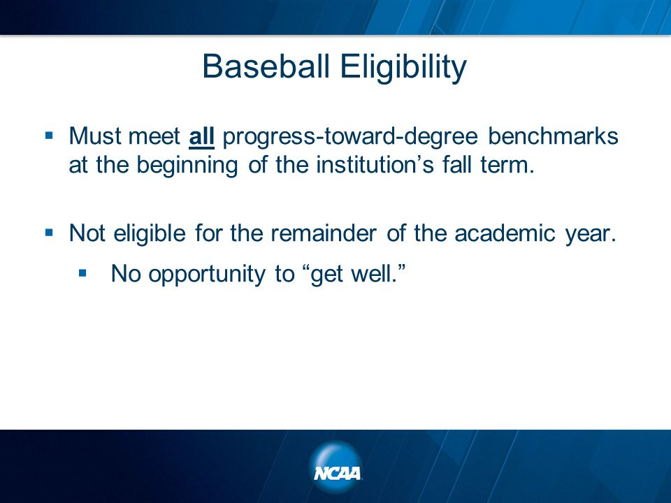 Baseball Eligibility  Must meet all progress-toward-degree benchmarks at the beginning of the institution's fall term.