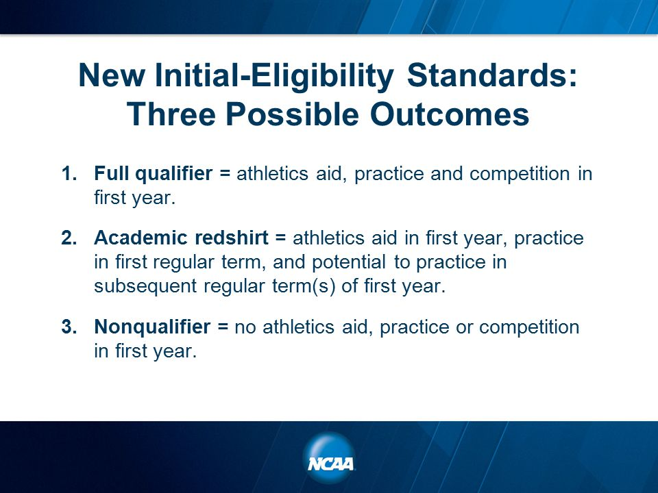 New Initial-Eligibility Standards: Three Possible Outcomes 1.Full qualifier = athletics aid, practice and competition in first year.