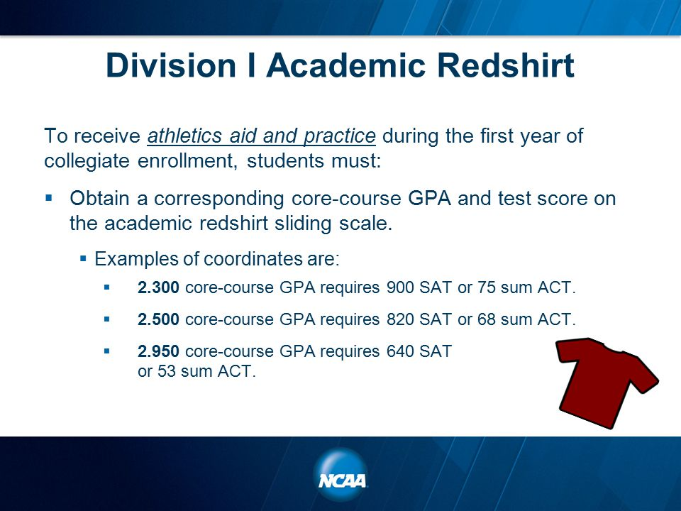 Division I Academic Redshirt To receive athletics aid and practice during the first year of collegiate enrollment, students must:  Obtain a corresponding core-course GPA and test score on the academic redshirt sliding scale.