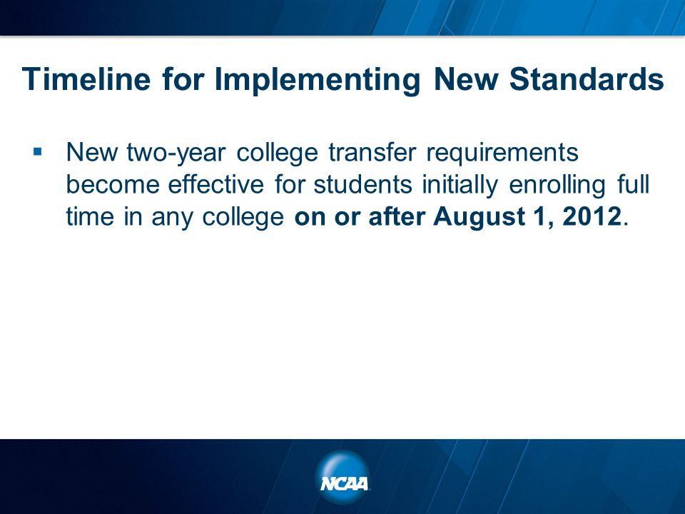 Timeline for Implementing New Standards  New two-year college transfer requirements become effective for students initially enrolling full time in any college on or after August 1, 2012.