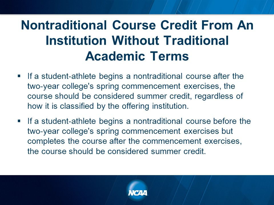 Nontraditional Course Credit From An Institution Without Traditional Academic Terms  If a student-athlete begins a nontraditional course after the two-year college s spring commencement exercises, the course should be considered summer credit, regardless of how it is classified by the offering institution.