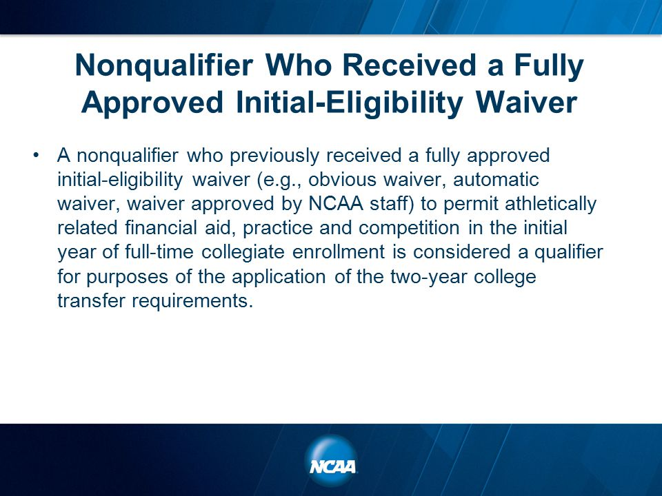Nonqualifier Who Received a Fully Approved Initial-Eligibility Waiver A nonqualifier who previously received a fully approved initial-eligibility waiver (e.g., obvious waiver, automatic waiver, waiver approved by NCAA staff) to permit athletically related financial aid, practice and competition in the initial year of full-time collegiate enrollment is considered a qualifier for purposes of the application of the two-year college transfer requirements.
