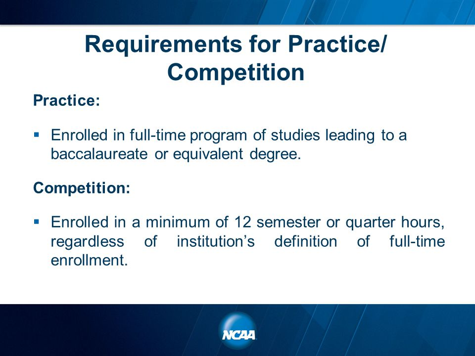 Requirements for Practice/ Competition Practice:  Enrolled in full-time program of studies leading to a baccalaureate or equivalent degree.