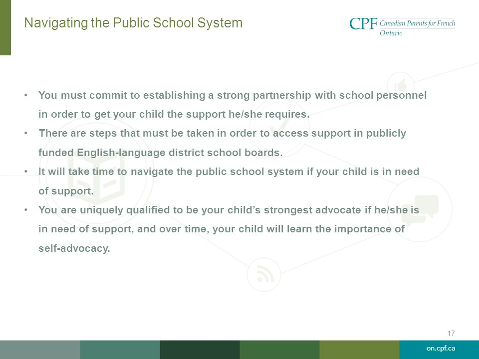 on.cpf.ca Navigating the Public School System You must commit to establishing a strong partnership with school personnel in order to get your child th