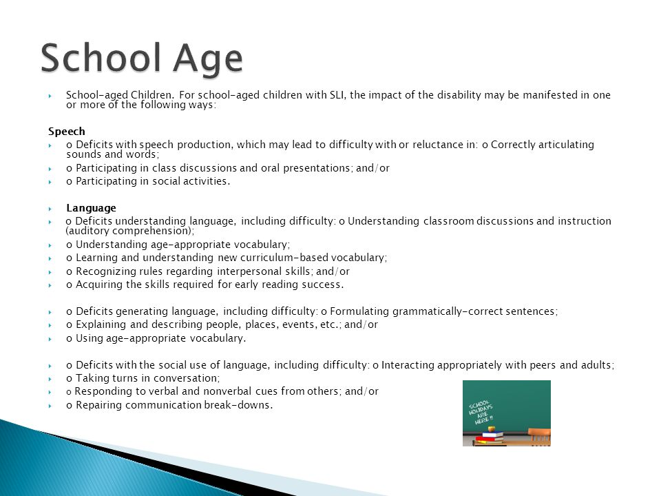  School-aged Children. For school-aged children with SLI, the impact of the disability may be manifested in one or more of the following ways: Speech