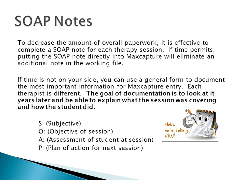 To decrease the amount of overall paperwork, it is effective to complete a SOAP note for each therapy session. If time permits, putting the SOAP note