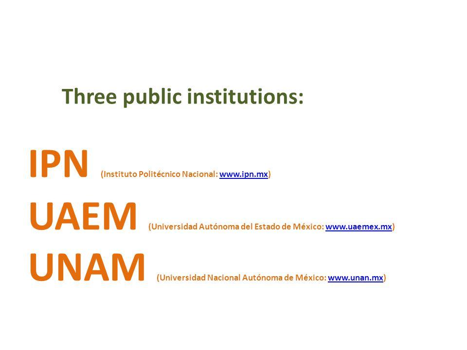 IPN (Instituto Politécnico Nacional: www.ipn.mx)www.ipn.mx UAEM (Universidad Autónoma del Estado de México: www.uaemex.mx)www.uaemex.mx UNAM (Universidad Nacional Autónoma de México: www.unan.mx)www.unan.mx Three public institutions:
