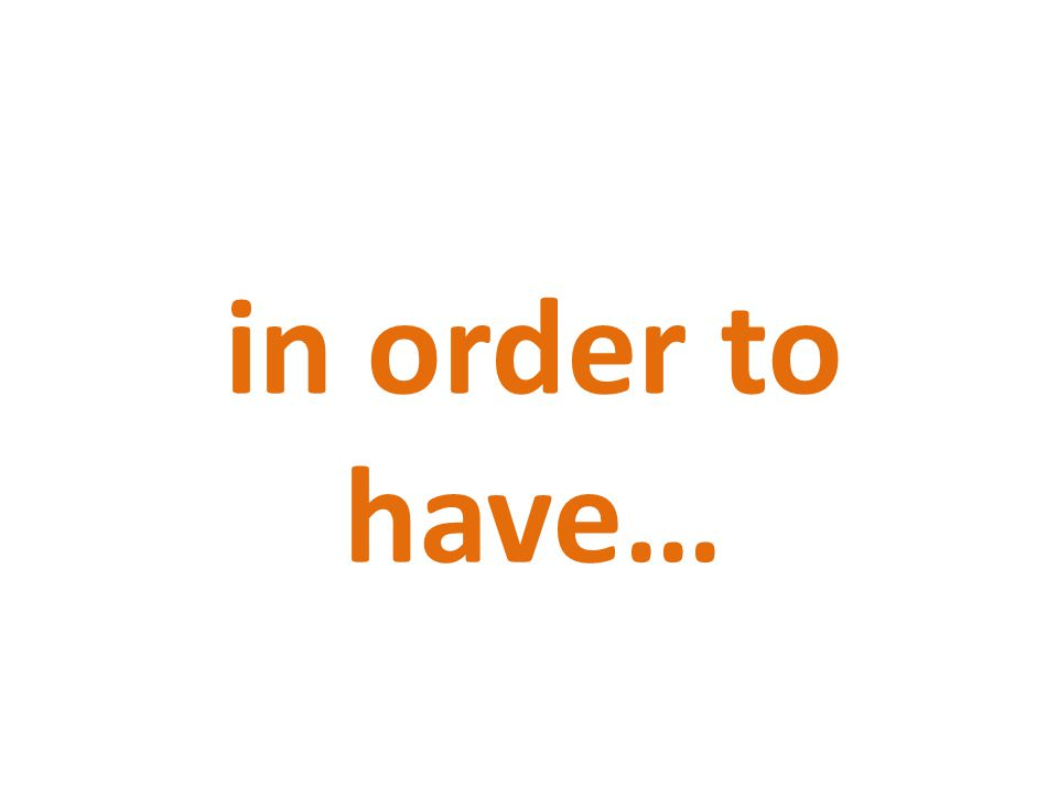 in order to have…