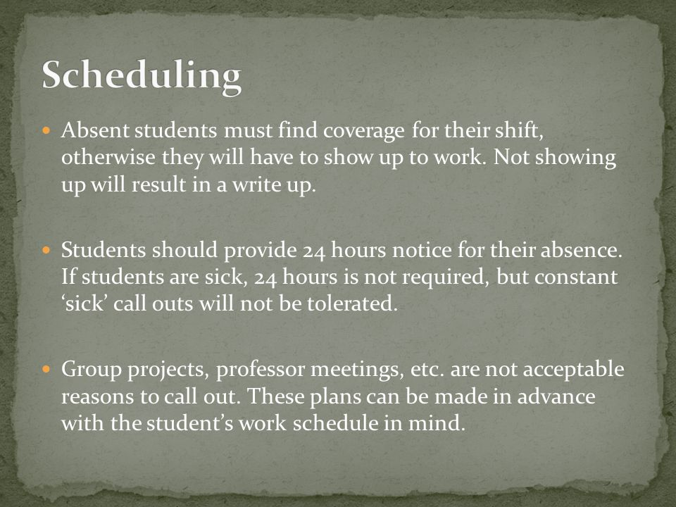 Absent students must find coverage for their shift, otherwise they will have to show up to work. Not showing up will result in a write up. Students sh