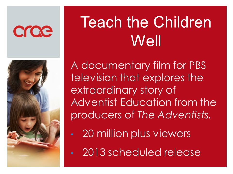 Teach the Children Well A documentary film for PBS television that explores the extraordinary story of Adventist Education from the producers of The Adventists.