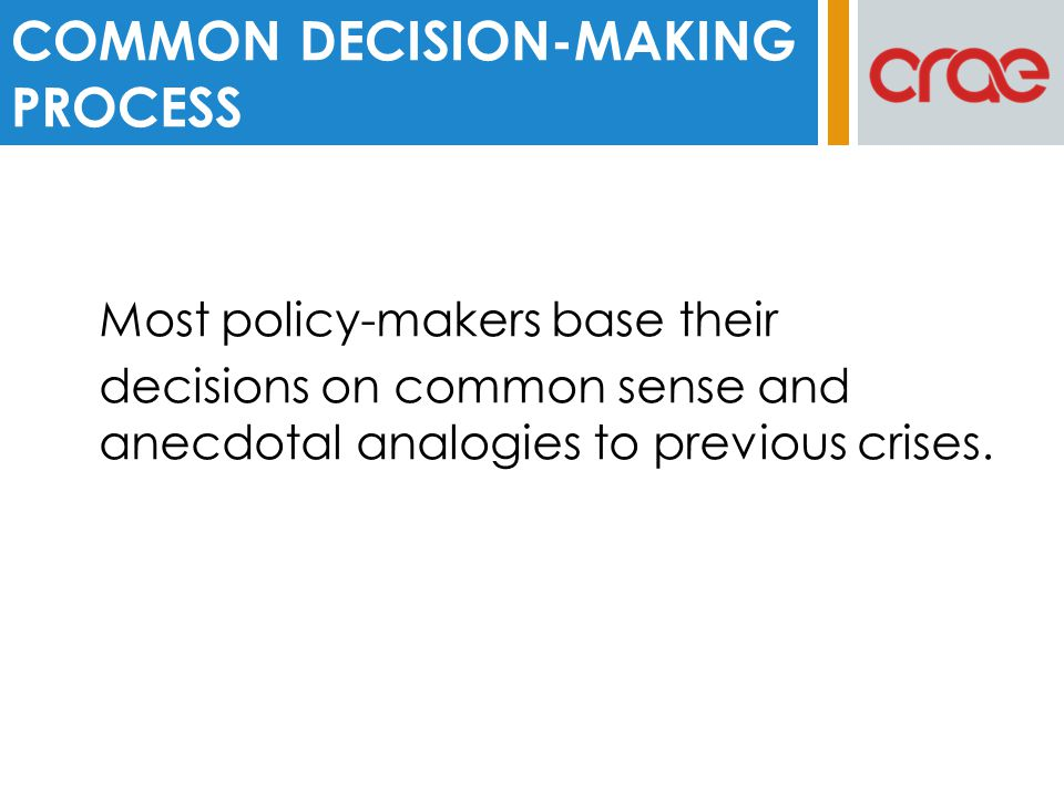 Most policy-makers base their decisions on common sense and anecdotal analogies to previous crises.