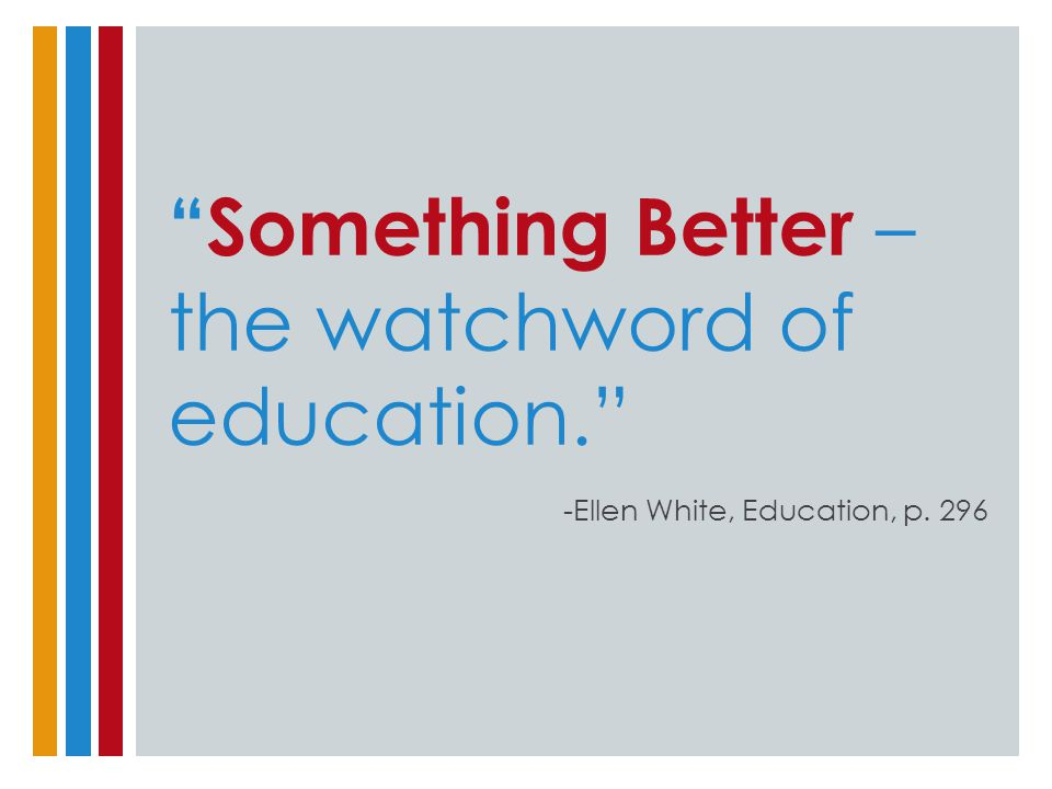 """Something Better – the watchword of education."" -Ellen White, Education, p. 296"