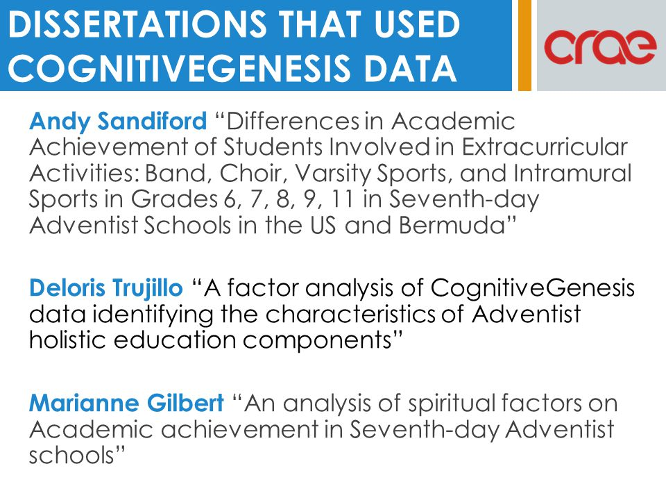 Andy Sandiford Differences in Academic Achievement of Students Involved in Extracurricular Activities: Band, Choir, Varsity Sports, and Intramural Sports in Grades 6, 7, 8, 9, 11 in Seventh-day Adventist Schools in the US and Bermuda Deloris Trujillo A factor analysis of CognitiveGenesis data identifying the characteristics of Adventist holistic education components Marianne Gilbert An analysis of spiritual factors on Academic achievement in Seventh-day Adventist schools DISSERTATIONS THAT USED COGNITIVEGENESIS DATA