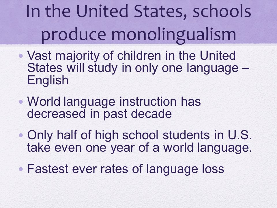 In the United States, schools produce monolingualism Vast majority of children in the United States will study in only one language – English World la