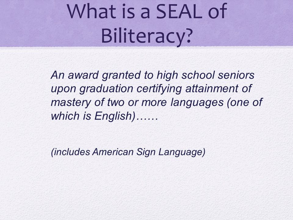 What is a SEAL of Biliteracy? An award granted to high school seniors upon graduation certifying attainment of mastery of two or more languages (one o