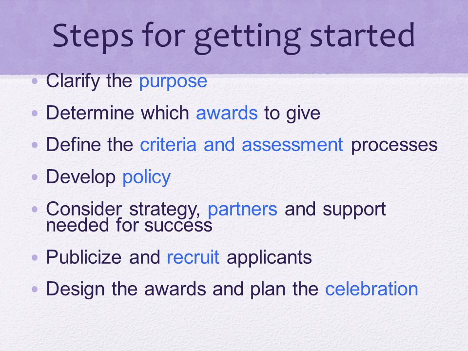 Steps for getting started Clarify the purpose Determine which awards to give Define the criteria and assessment processes Develop policy Consider stra