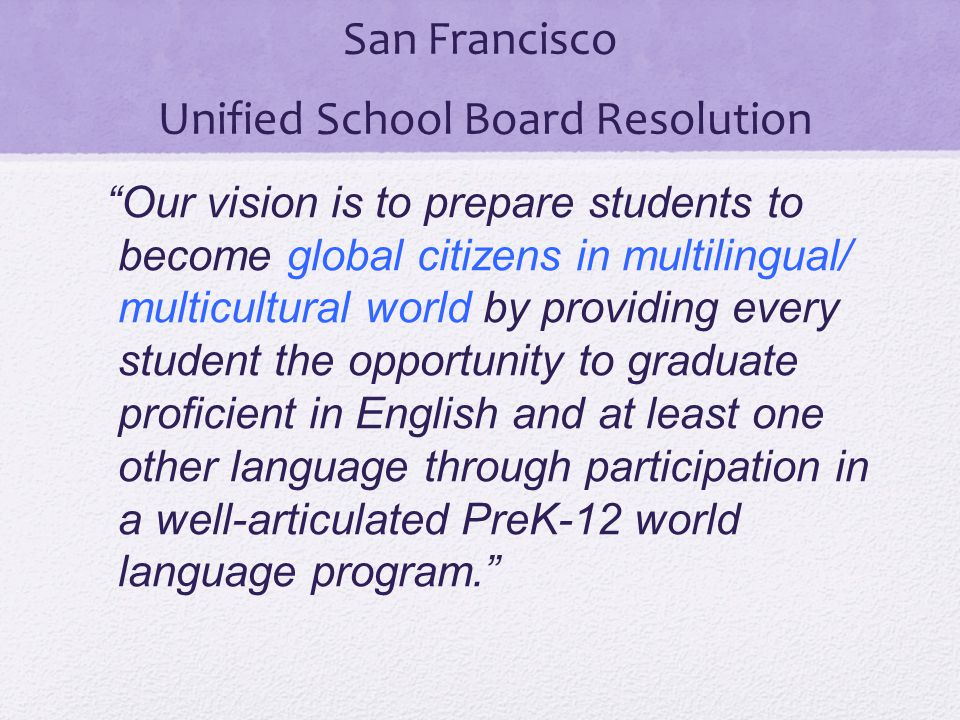 """San Francisco Unified School Board Resolution """"Our vision is to prepare students to become global citizens in multilingual/ multicultural world by pro"""